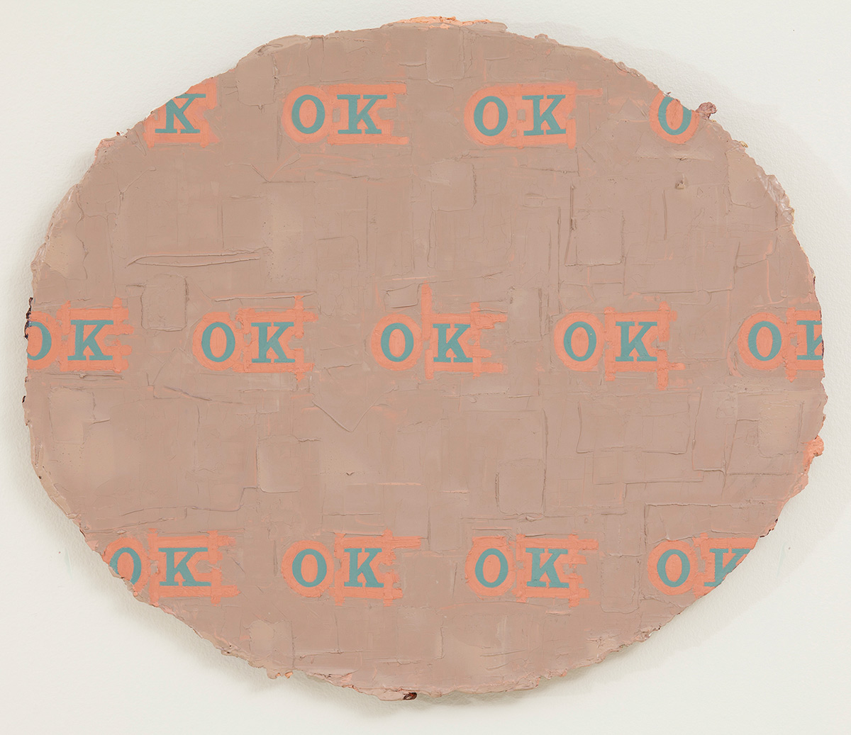 """Thickly textured paint covers the surface and oozes over the edges of this oval-shaped painting. The background is a muted dusty rose. The word """"OK"""" is repeated across the surface in three horizontal rows. The letters are rendered in turquoise and roughly outlined in coral."""